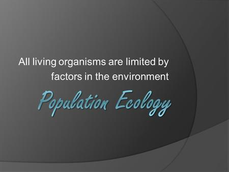 All living organisms are limited by factors in the environment.