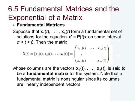 6.5 Fundamental Matrices and the Exponential of a Matrix Fundamental Matrices Suppose that x 1 (t),..., x n (t) form a fundamental set of solutions for.