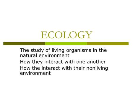 ECOLOGY The study of living organisms in the natural environment How they interact with one another How the interact with their nonliving environment.