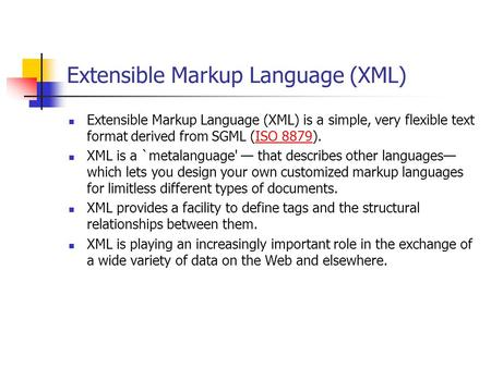 Extensible Markup Language (XML) Extensible Markup Language (XML) is a simple, very flexible text format derived from SGML (ISO 8879).ISO 8879 XML is a.