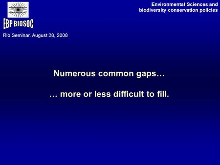Numerous common gaps… … more or less difficult to fill. Environmental Sciences and biodiversity conservation policies Rio Seminar. August 28, 2008.