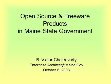 Open Source & Freeware Products in Maine State Government B. Victor Chakravarty October 6, 2008.