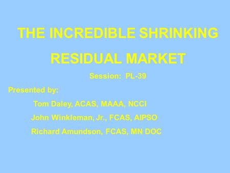 THE INCREDIBLE SHRINKING RESIDUAL MARKET Session: PL-39 Presented by: Tom Daley, ACAS, MAAA, NCCI John Winkleman, Jr., FCAS, AIPSO Richard Amundson, FCAS,