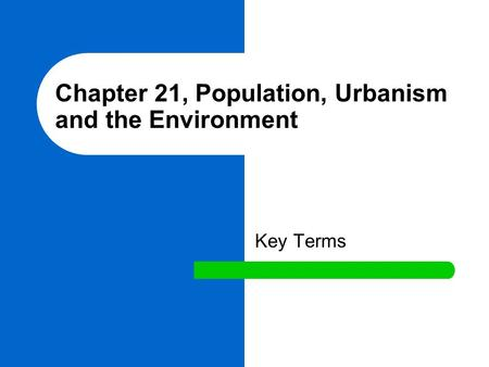Chapter 21, Population, Urbanism and the Environment Key Terms.