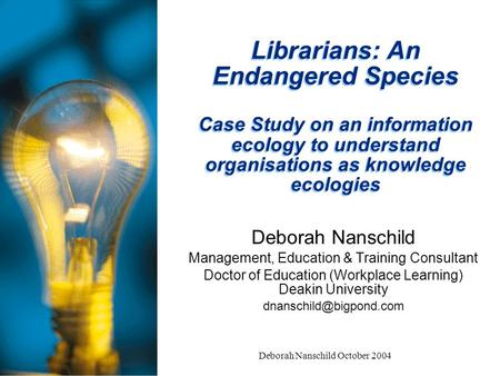 Deborah Nanschild October 2004 Librarians: An Endangered Species Case Study on an information ecology to understand organisations as knowledge ecologies.