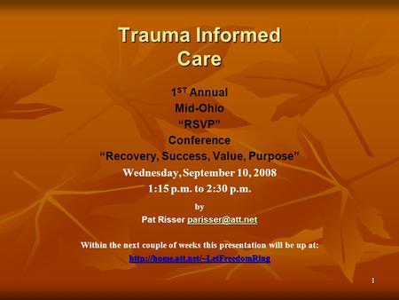 "1 Trauma Informed Care 1 ST Annual Mid-Ohio ""RSVP"" Conference ""Recovery, Success, Value, Purpose"" Wednesday, September 10, 2008 1:15 p.m. to 2:30 p.m."