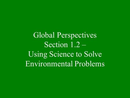 Global Perspectives Section 1.2 – Using Science to Solve Environmental Problems.
