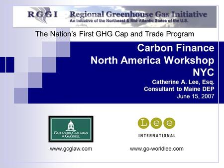 Carbon Finance North America Workshop NYC Catherine A. Lee, Esq. Consultant to Maine DEP June 15, 2007 The Nation's First GHG Cap and Trade Program www.gcglaw.comwww.go-worldlee.com.