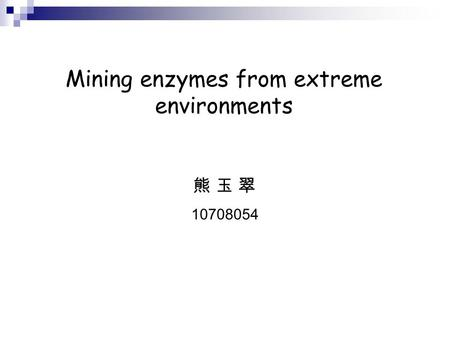 Mining enzymes from extreme environments 熊 玉 翠 10708054.
