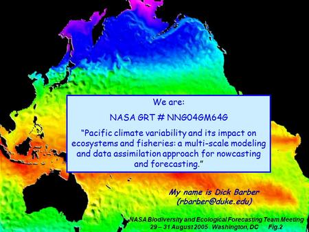 "NASA Biodiversity and Ecological Forecasting Team Meeting 29 – 31 August 2005 Washington, DC Fig.2 We are: NASA GRT # NNG04GM64G ""Pacific climate variability."