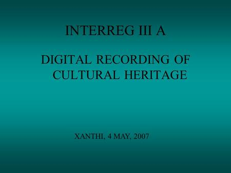 INTERREG III A DIGITAL RECORDING OF CULTURAL HERITAGE XANTHI, 4 MAY, 2007.