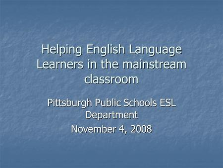 Helping English Language Learners in the mainstream classroom Pittsburgh Public Schools ESL Department November 4, 2008.