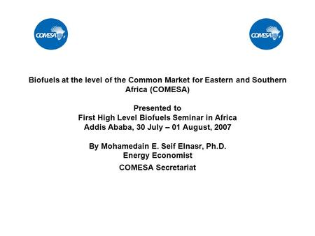 Biofuels at the level of the Common Market for Eastern and Southern Africa (COMESA) Presented to First High Level Biofuels Seminar in Africa Addis Ababa,