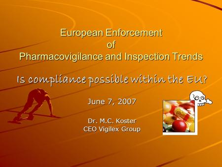 European Enforcement of Pharmacovigilance and Inspection Trends Is compliance possible within the EU? June 7, 2007 Dr. M.C. Koster CEO Vigilex Group.