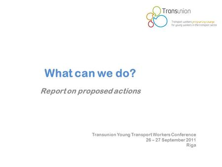 Transunion Young Transport Workers Conference 26 – 27 September 2011 Riga What can we do? Report on proposed actions.