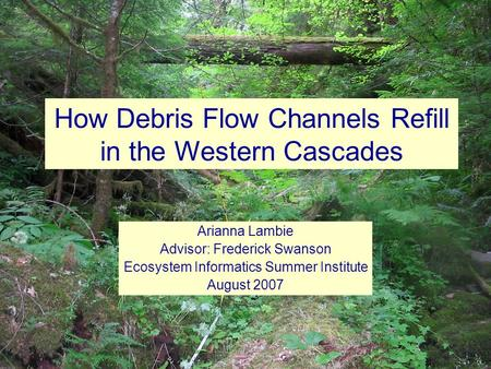 How Debris Flow Channels Refill in the Western Cascades Arianna Lambie Advisor: Frederick Swanson Ecosystem Informatics Summer Institute August 2007.