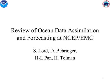 1 Review of Ocean Data Assimilation and Forecasting at NCEP/EMC S. Lord, D. Behringer, H-L Pan, H. Tolman.