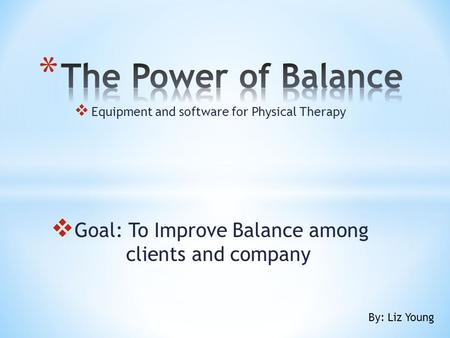  Equipment and software for Physical Therapy  Goal: To Improve Balance among clients and company By: Liz Young.