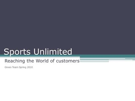 Sports Unlimited Reaching the World of customers Green Team Spring 2010.