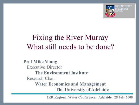The Environment Institute Life Impact The University of Adelaide Fixing the River Murray What still needs to be done? IRR Regional Water Conference, Adelaide.