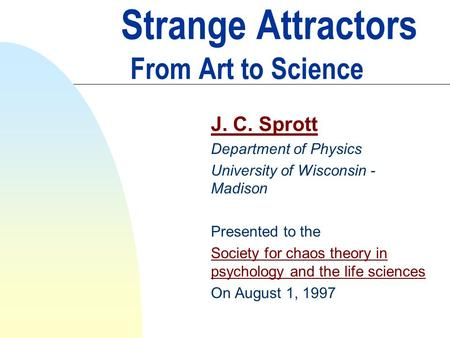 Strange Attractors From Art to Science J. C. Sprott Department of Physics University of Wisconsin - Madison Presented to the Society for chaos theory in.