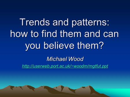 Trends and patterns: how to find them and can you believe them? Michael Wood