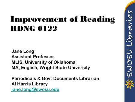 Improvement of Reading RDNG 0122 Jane Long Assistant Professor MLIS, University of Oklahoma MA, English, Wright State University Periodicals & Govt Documents.