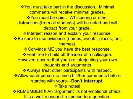 Socratic Seminar Guidelines  You must take part in the discussion. Minimal comments will receive minimal grades.  You must be quiet. Whispering or other.