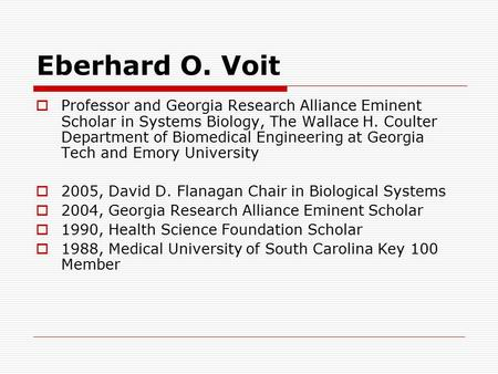 Eberhard O. Voit  Professor and Georgia Research Alliance Eminent Scholar in Systems Biology, The Wallace H. Coulter Department of Biomedical Engineering.