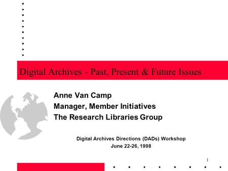 1 Digital Archives - Past, Present & Future Issues Anne Van Camp Manager, Member Initiatives The Research Libraries Group Digital Archives Directions (DADs)