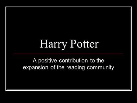 Harry Potter A positive contribution to the expansion of the reading community.