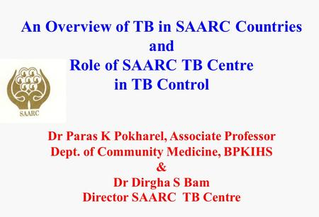 An Overview of TB in SAARC Countries and Role of SAARC TB Centre in TB Control Dr Paras K Pokharel, Associate Professor Dept. of Community Medicine, BPKIHS.