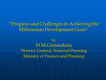 """Progress and Challenges in Achieving the Millennium Development Goals"" by H.M.Gunasekera Director General, National Planning Ministry of Finance and Planning."