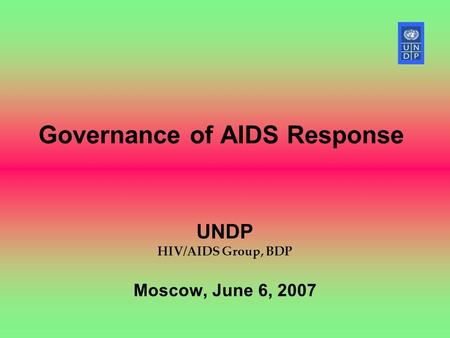 Governance of AIDS Response UNDP HIV/AIDS Group, BDP Moscow, June 6, 2007.