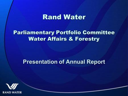 Rand Water Parliamentary Portfolio Committee Water Affairs & Forestry Presentation of Annual Report.
