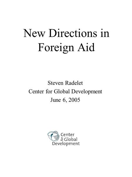 New Directions in Foreign Aid Steven Radelet Center for Global Development June 6, 2005.