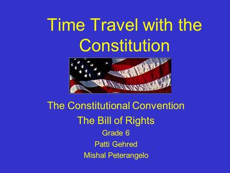 Time Travel with the Constitution The Constitutional Convention The Bill of Rights Grade 6 Patti Gehred Mishal Peterangelo.