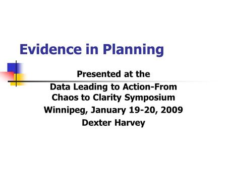 Evidence in Planning Presented at the Data Leading to Action-From Chaos to Clarity Symposium Winnipeg, January 19-20, 2009 Dexter Harvey.