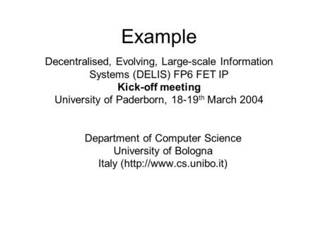 Example Department of Computer Science University of Bologna Italy (http://www.cs.unibo.it) Decentralised, Evolving, Large-scale Information Systems (DELIS)