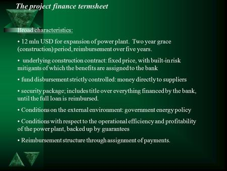 The project finance termsheet Broad characteristics: 12 mln USD for expansion of power plant. Two year grace (construction) period, reimbursement over.