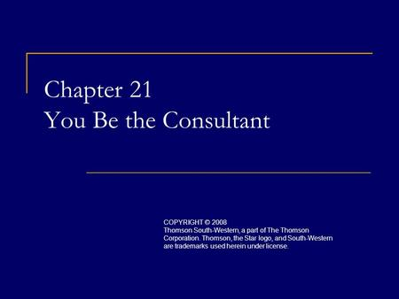 Chapter 21 You Be the Consultant COPYRIGHT © 2008 Thomson South-Western, a part of The Thomson Corporation. Thomson, the Star logo, and South-Western are.