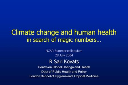 Climate change and human health in search of magic numbers… NCAR Summer colloquium 28 July 2004 R Sari Kovats Centre on Global Change and Health Dept of.