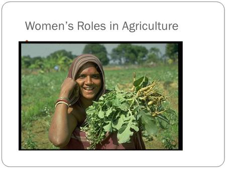 Women's Roles in Agriculture. Women's participation in agriculture Produce 60-80% of food supply in most developing countries 54% of those economically.