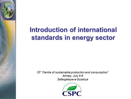 "Introduction of international standards in energy sector CF ""Centre of sustainable production and consumption"" Almaty, July 4-6 Safargaleyeva Guzaliya."