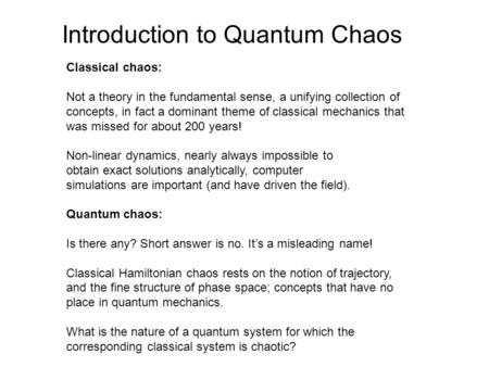Introduction to Quantum Chaos Classical chaos: Not a theory in the fundamental sense, a unifying collection of concepts, in fact a dominant theme of classical.