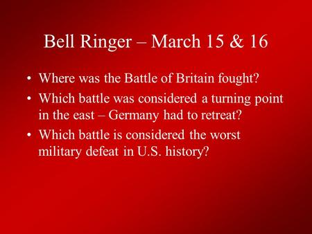 Bell Ringer – March 15 & 16 Where was the Battle of Britain fought? Which battle was considered a turning point in the east – Germany had to retreat? Which.