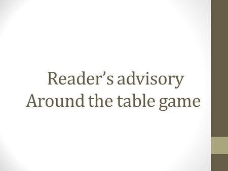 Reader's advisory Around the table game. Concept The goal of this game is to give staff members practice with reader's advisory by creating scenarios.