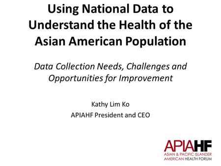 Using National Data to Understand the Health of the Asian American Population Data Collection Needs, Challenges and Opportunities for Improvement Kathy.