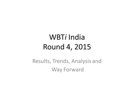 WBTi India Round 4, 2015 Results, Trends, Analysis and Way Forward.