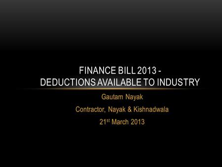 Gautam Nayak Contractor, Nayak & Kishnadwala 21 st March 2013 FINANCE BILL 2013 - DEDUCTIONS AVAILABLE TO INDUSTRY.